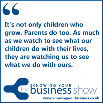 It's not only children who grow. Parents do too. As much as we watch to see what our children do with their lives, they are watching us to see what we do with ours.