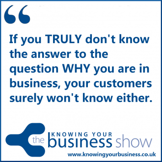 If you TRULY don't know the answer to the question WHY you are in business, your customers surely won't know either.